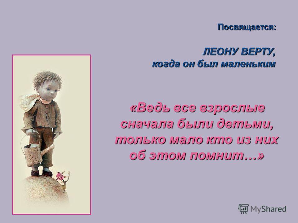 ЛЕОНУ ВЕРТУ, когда он был маленьким когда он был маленьким Посвящается: «Ведь все взрослые сначала были детьми, только мало кто из них об этом помнит…»