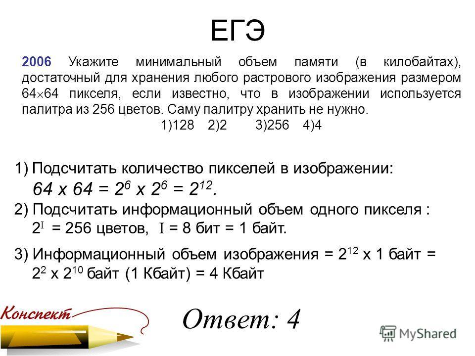 ЕГЭ 2006 Укажите минимальный объем памяти (в килобайтах), достаточный для хранения любого растрового изображения размером 64 64 пикселя, если известно, что в изображении используется палитра из 256 цветов. Саму палитру хранить не нужно. 1)1282)23)256