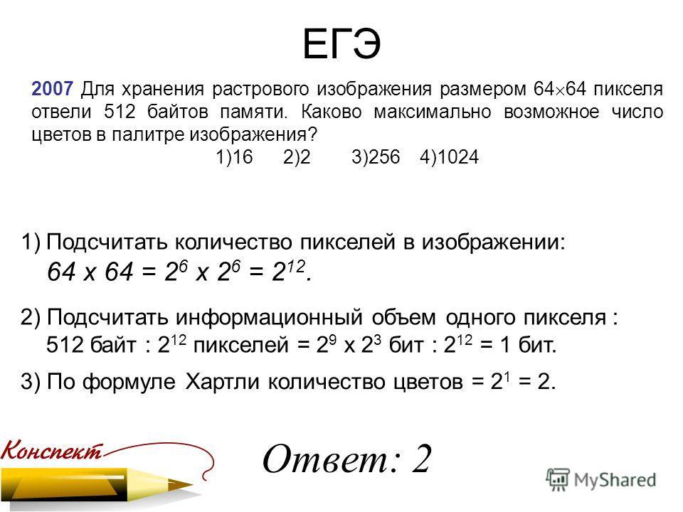 ЕГЭ 2007 Для хранения растрового изображения размером 64 64 пикселя отвели 512 байтов памяти. Каково максимально возможное число цветов в палитре изображения? 1)162)23)2564)1024 1)Подсчитать количество пикселей в изображении: 64 х 64 = 2 6 х 2 6 = 2