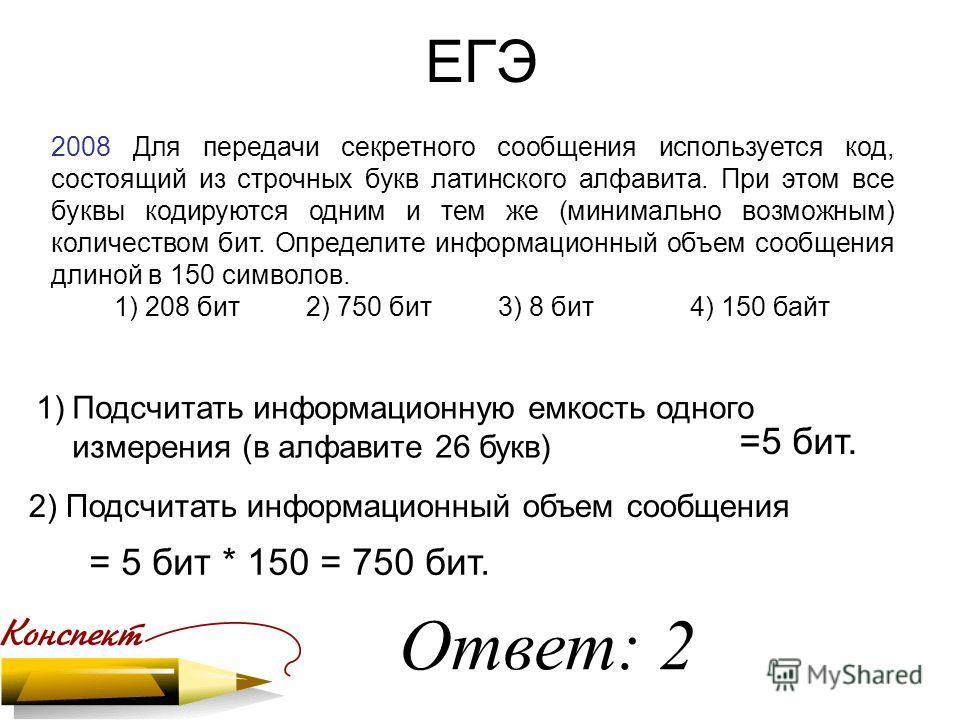 ЕГЭ 2008 Для передачи секретного сообщения используется код, состоящий из строчных букв латинского алфавита. При этом все буквы кодируются одним и тем же (минимально возможным) количеством бит. Определите информационный объем сообщения длиной в 150 с
