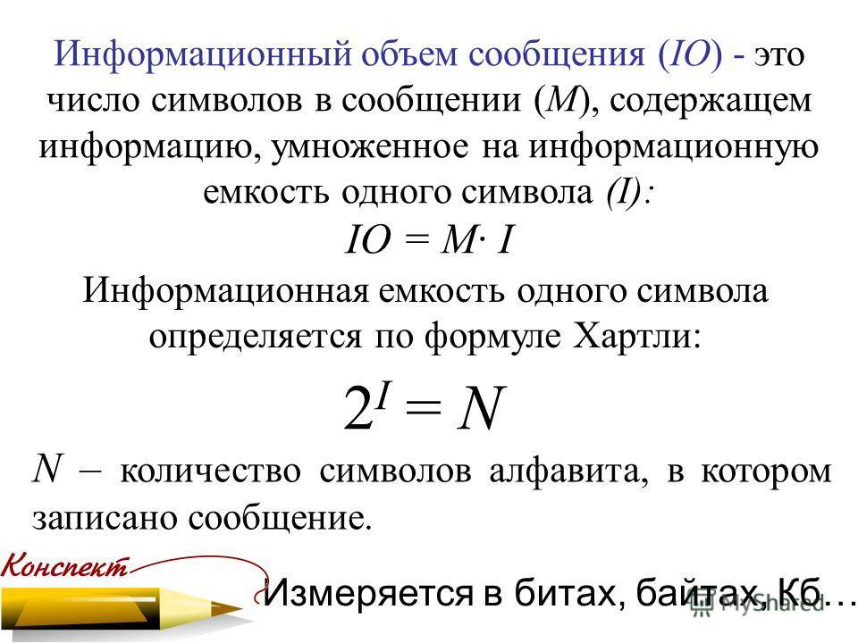 Информационный объем сообщения (IО) - это число символов в сообщении (М), содержащем информацию, умноженное на информационную емкость одного символа (I): IО = M· I N – количество символов алфавита, в котором записано сообщение. Измеряется в битах, ба