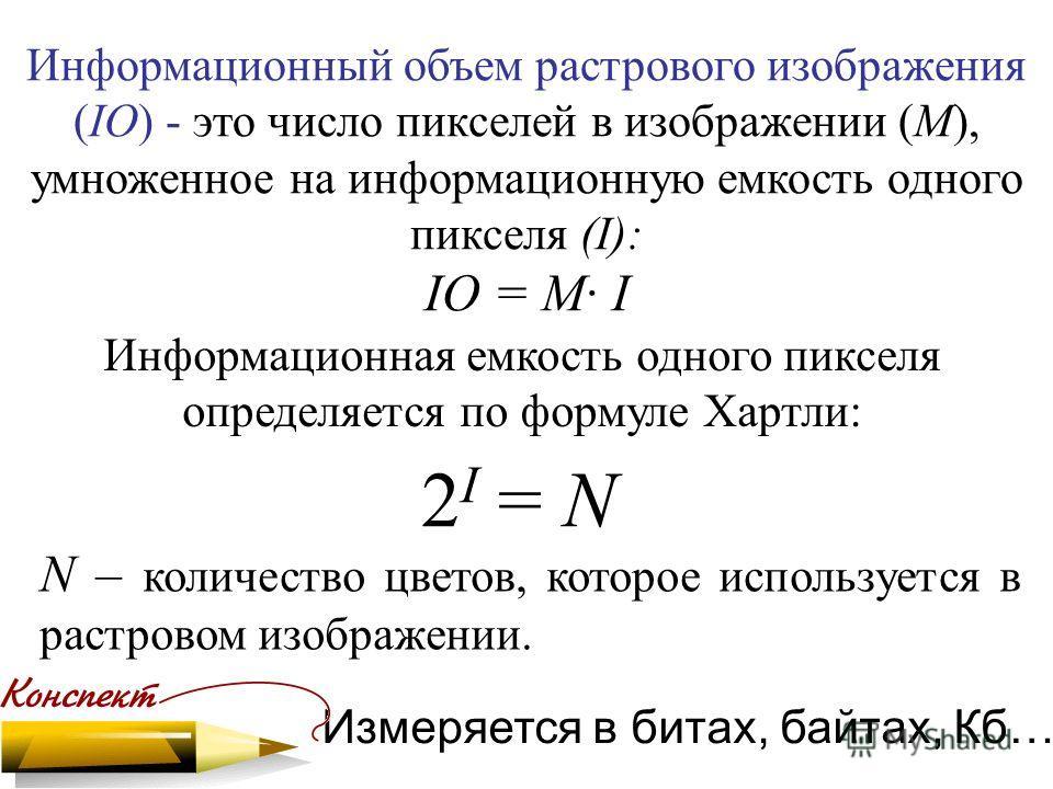 Информационный объем растрового изображения (IО) - это число пикселей в изображении (М), умноженное на информационную емкость одного пикселя (I): IО = M· I N – количество цветов, которое используется в растровом изображении. Измеряется в битах, байта