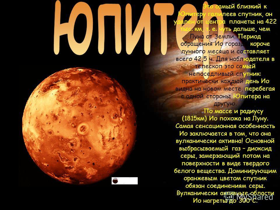 Это самый близкий к Юпитеру галилеев спутник, он удален от центра планеты на 422 тыс. км, т. е. чуть дальше, чем Луна от Земли. Период обращения Ио гораздо короче лунного месяца и составляет всего 42,5 ч. Для наблюдателя в телескоп это самый непоседл