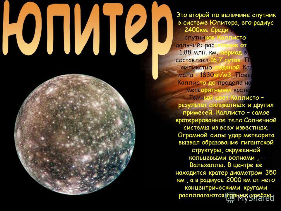 Это второй по величине спутник в системе Юпитера, его радиус 2400км. Среди галилеевых спутников Каллисто самый дальний: расстояние от Юпитера 1,88 млн. км, период вращения составляет 16,7 суток. Плотность силикатно-ледяной Каллисто мала – 1830кг/м3.