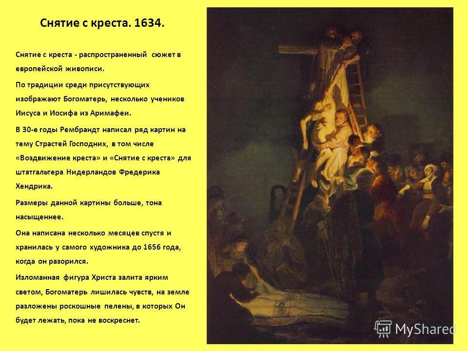 Снятие с креста. 1634. Снятие с креста - распространенный сюжет в европейской живописи. По традиции среди присутствующих изображают Богоматерь, несколько учеников Иисуса и Иосифа из Аримафеи. В 30-е годы Рембрандт написал ряд картин на тему Страстей