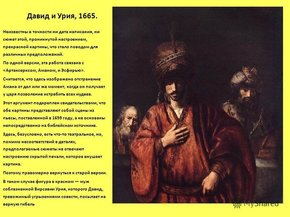 Давид и Урия, 1665. Неизвестны в точности ни дата написания, ни сюжет этой, проникнутой настроением, прекрасной картины, что стало поводом для различных предположений. По одной версии, эта работа связана с «Артаксерксом, Аманом, и Эсфирью». Считается