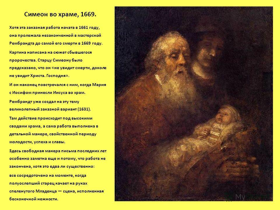 Симеон во храме, 1669. Хотя эта заказная работа начата в 1661 году, она пролежала незаконченной в мастерской Рембрандта до самой его смерти в 1669 году. Картина написана на сюжет сбывшегося пророчества. Старцу Симеону было предсказано, что он «не уви
