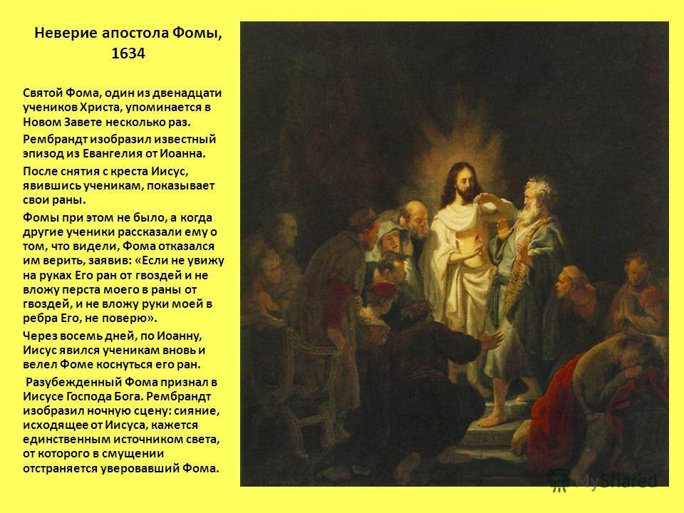Неверие апостола Фомы, 1634 Святой Фома, один из двенадцати учеников Христа, упоминается в Новом Завете несколько раз. Рембрандт изобразил известный эпизод из Евангелия от Иоанна. После снятия с креста Иисус, явившись ученикам, показывает свои раны.