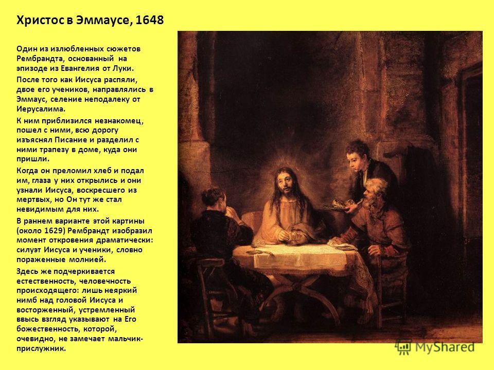 Христос в Эммаусе, 1648 Один из излюбленных сюжетов Рембрандта, основанный на эпизоде из Евангелия от Луки. После того как Иисуса распяли, двое его учеников, направлялись в Эммаус, селение неподалеку от Иерусалима. К ним приблизился незнакомец, пошел