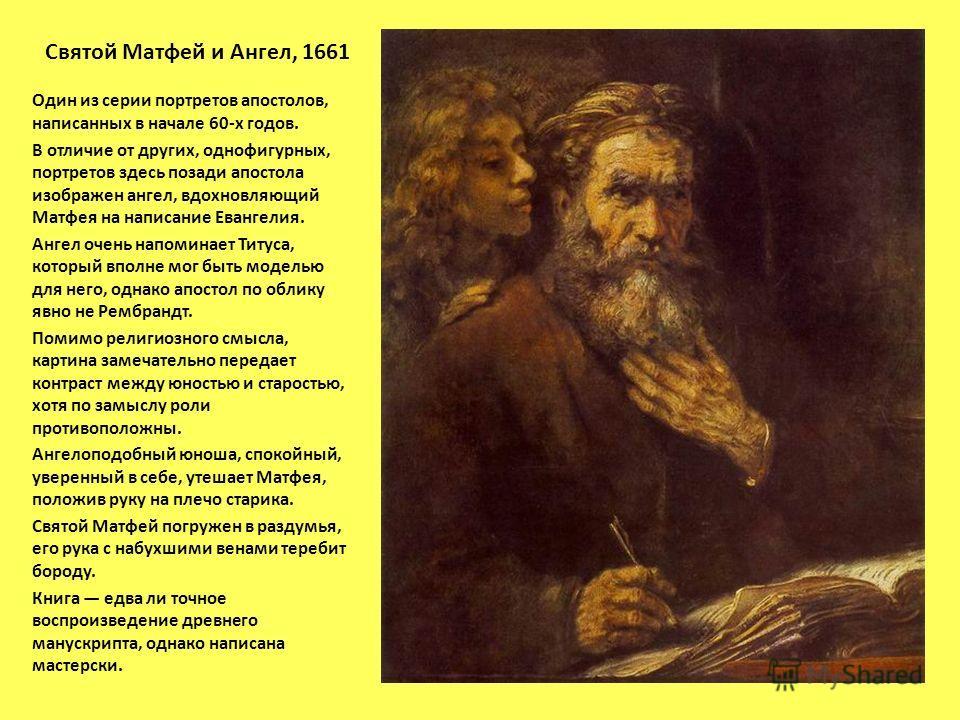 Святой Матфей и Ангел, 1661 Один из серии портретов апостолов, написанных в начале 60-х годов. В отличие от других, однофигурных, портретов здесь позади апостола изображен ангел, вдохновляющий Матфея на написание Евангелия. Ангел очень напоминает Тит
