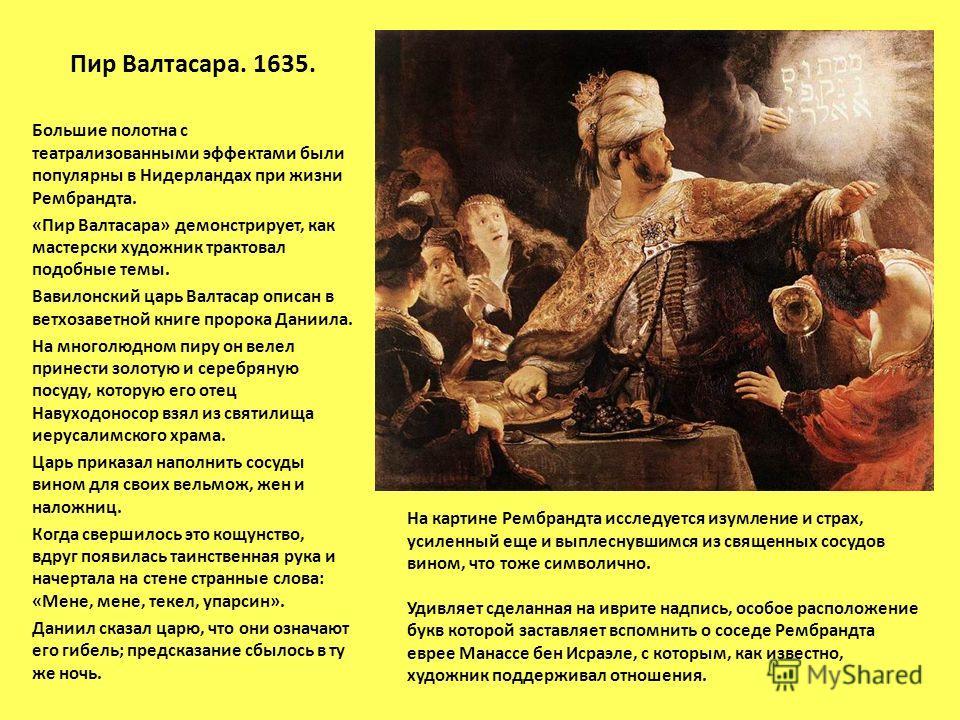 Пир Валтасара. 1635. Большие полотна с театрализованными эффектами были популярны в Нидерландах при жизни Рембрандта. «Пир Валтасара» демонстрирует, как мастерски художник трактовал подобные темы. Вавилонский царь Валтасар описан в ветхозаветной книг