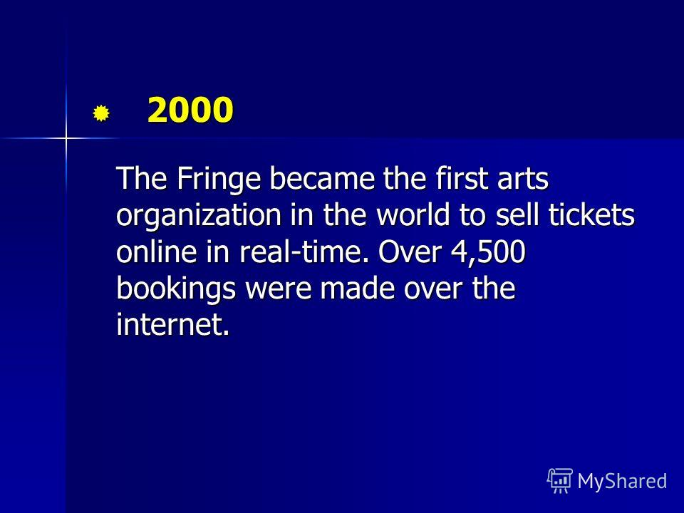 2000 2000 The Fringe became the first arts organization in the world to sell tickets online in real-time. Over 4,500 bookings were made over the internet.