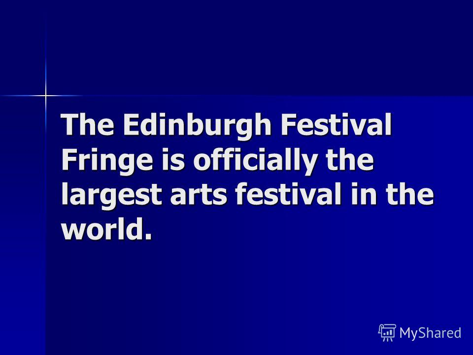 The Edinburgh Festival Fringe is officially the largest arts festival in the world.