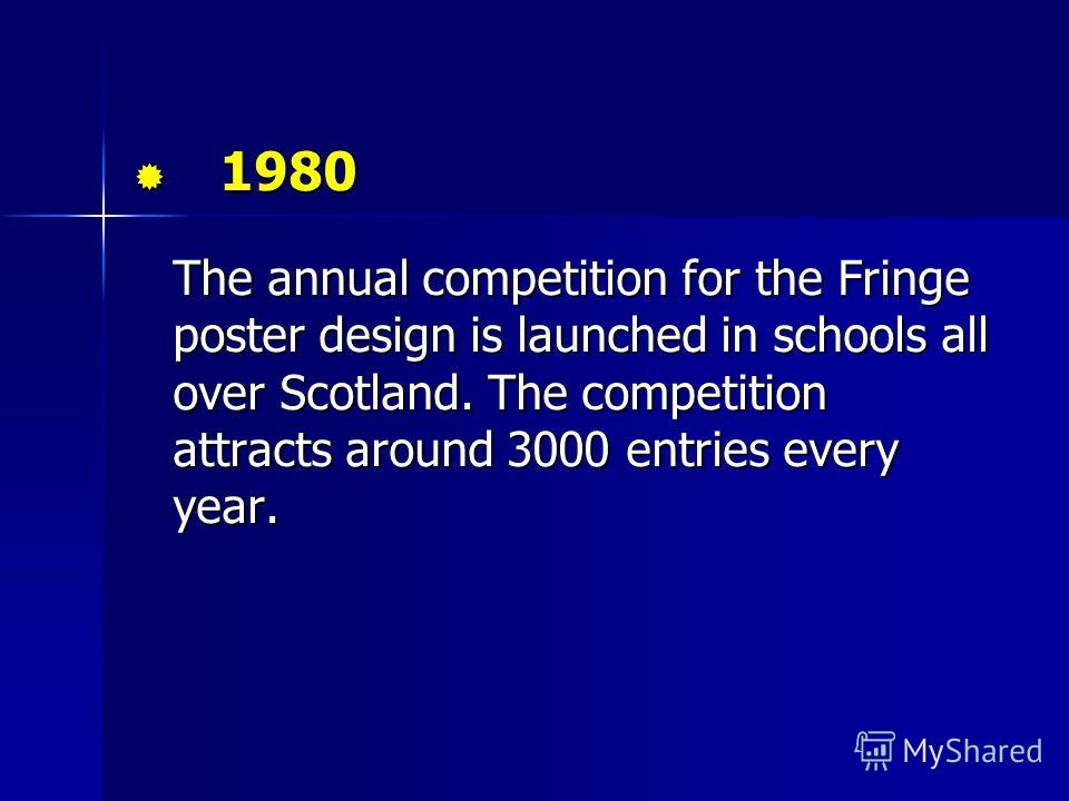1980 1980 The annual competition for the Fringe poster design is launched in schools all over Scotland. The competition attracts around 3000 entries every year.