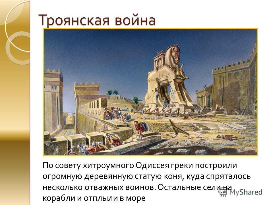 Троянская война По совету хитроумного Одиссея греки построили огромную деревянную статую коня, куда спряталось несколько отважных воинов. Остальные сели на корабли и отплыли в море