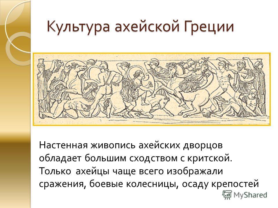 Культура ахейской Греции Настенная живопись ахейских дворцов обладает большим сходством с критской. Только ахейцы чаще всего изображали сражения, боевые колесницы, осаду крепостей