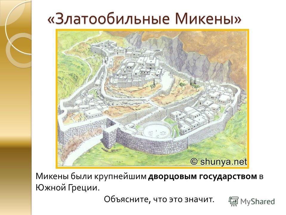 « Златообильные Микены » Микены были крупнейшим дворцовым государством в Южной Греции. Объясните, что это значит.