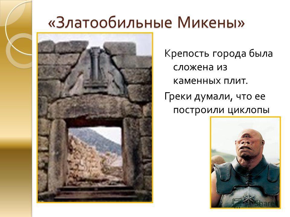 « Златообильные Микены » Крепость города была сложена из каменных плит. Греки думали, что ее построили циклопы