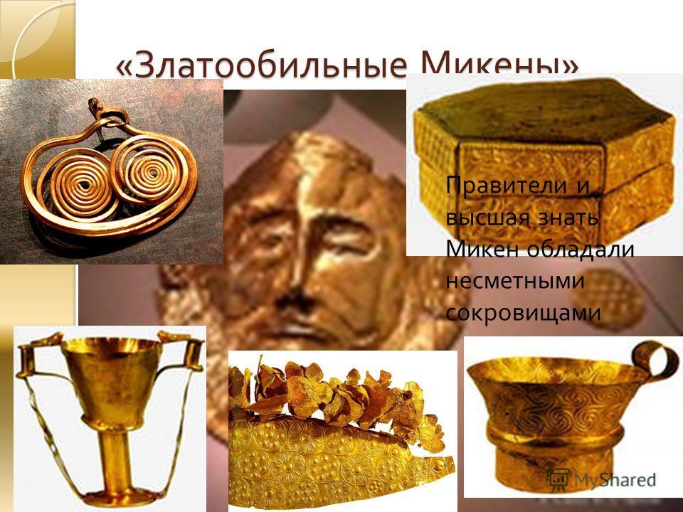 « Златообильные Микены » Правители и высшая знать Микен обладали несметными сокровищами