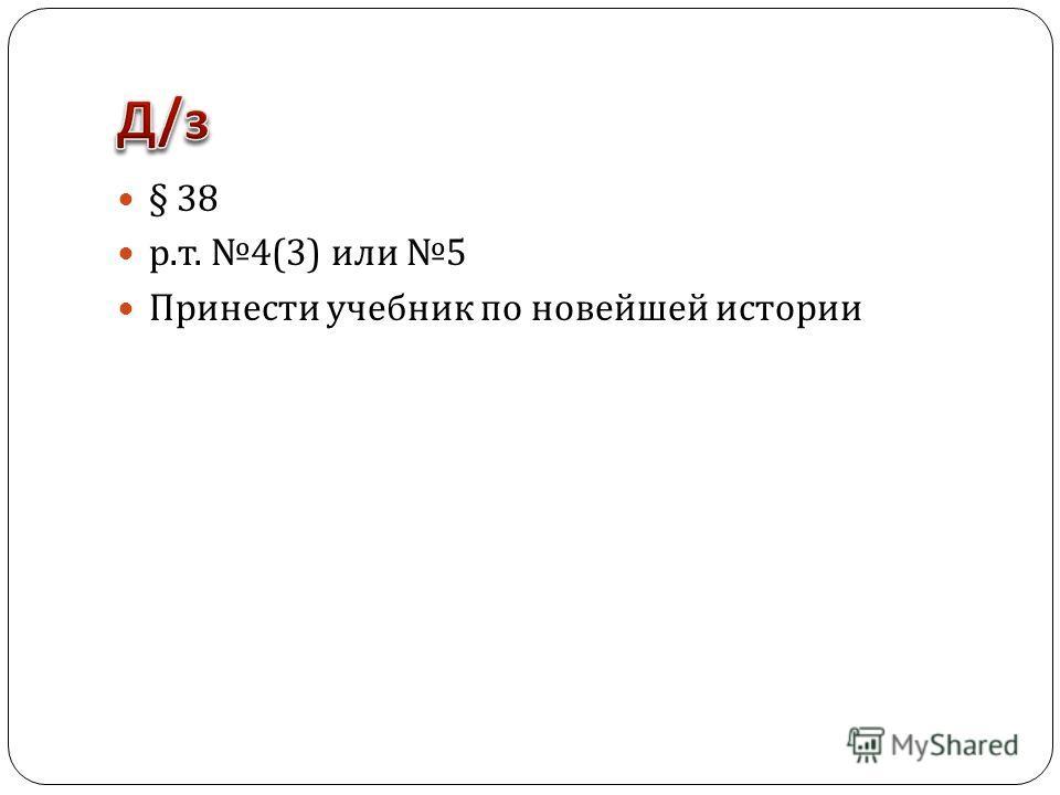 § 38 р. т. 4(3) или 5 Принести учебник по новейшей истории