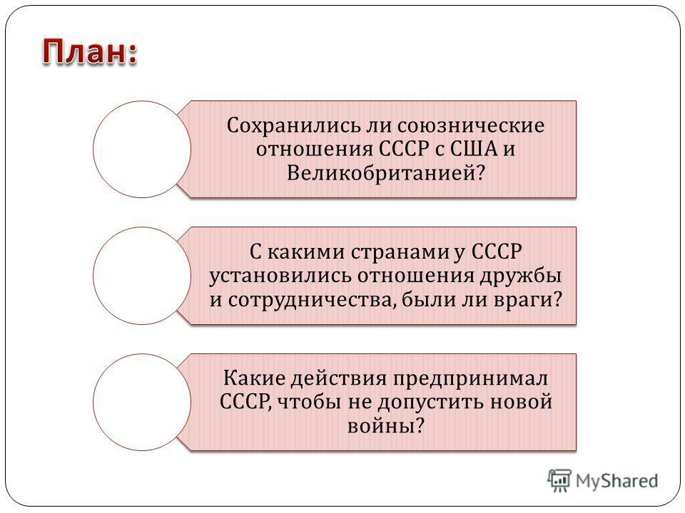 Сохранились ли союзнические отношения СССР с США и Великобританией ? С какими странами у СССР установились отношения дружбы и сотрудничества, были ли враги ? Какие действия предпринимал СССР, чтобы не допустить новой войны ?