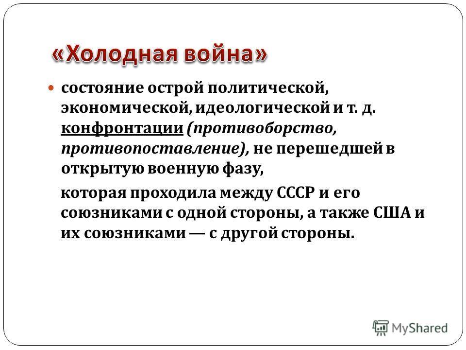 состояние острой политической, экономической, идеологической и т. д. конфронтации ( противоборство, противопоставление ), не перешедшей в открытую военную фазу, которая проходила между СССР и его союзниками с одной стороны, а также США и их союзникам