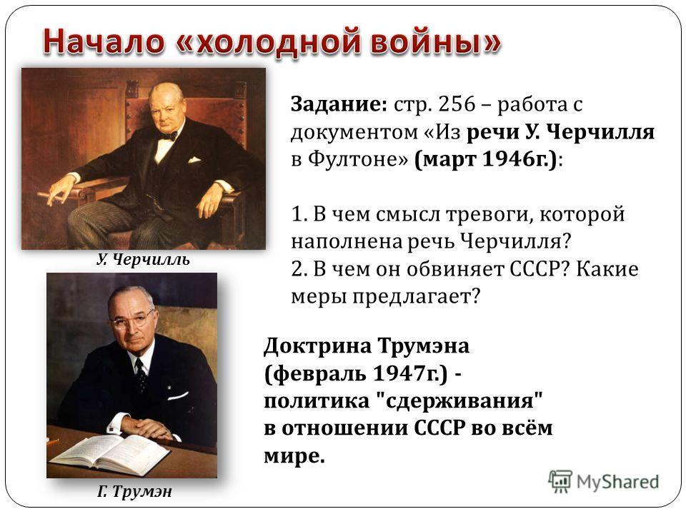 У. Черчилль Задание : стр. 256 – работа с документом « Из речи У. Черчилля в Фултоне » ( март 1946 г.): 1. В чем смысл тревоги, которой наполнена речь Черчилля ? 2. В чем он обвиняет СССР ? Какие меры предлагает ? Г. Трумэн Доктрина Трумэна ( февраль