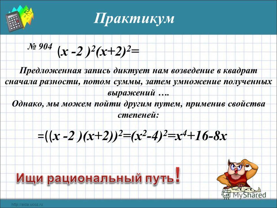10 Практикум 904 Предложенная запись диктует нам возведение в квадрат сначала разности, потом суммы, затем умножение полученных выражений …. Однако, мы можем пойти другим путем, применив свойства степеней: ( x -2 ) 2 (х+2) 2 = =(( x -2 )(х+2)) 2 =(х