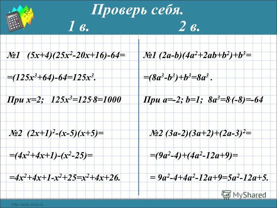 14 Проверь себя. 1 (5x+4)(25x 2 -20x+16)-64= =(125х 3 +64)-64=125х 3. При х=2; 125х 3 =125. 8=1000 1 (2а-b)(4a 2 +2ab+b 2 )+b 3 = =(8a 3 -b 3 )+b 3 =8a 3. При a=-2; b=1; 8a 3 =8. (-8)=-64 2 (2x+1) 2 -(x-5)(x+5)= =(4х 2 +4х+1)-(х 2 -25)= =4х 2 +4х+1-х