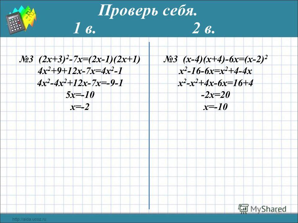 15 Проверь себя. 1 в. 2 в. 3 (2х+3) 2 -7х=(2х-1)(2х+1) 4х 2 +9+12х-7x=4х 2 -1 4х 2 -4х 2 +12х-7x=-9-1 5х=-10 х=-2 3 (x-4)(x+4)-6х=(х-2) 2 x 2 -16-6x=x 2 +4-4x x 2 -x 2 +4x-6x=16+4 -2x=20 x=-10