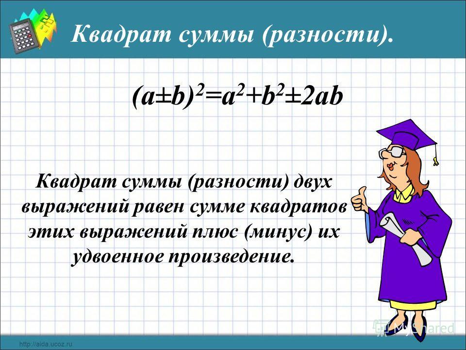 Квадрат суммы (разности). (a±b) 2 =a 2 +b 2 ±2ab Квадрат суммы (разности) двух выражений равен сумме квадратов этих выражений плюс (минус) их удвоенное произведение.
