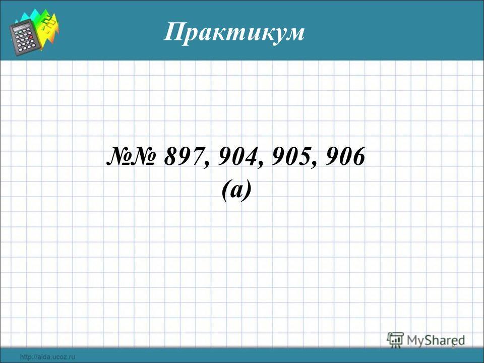8 Практикум 897, 904, 905, 906 (а)