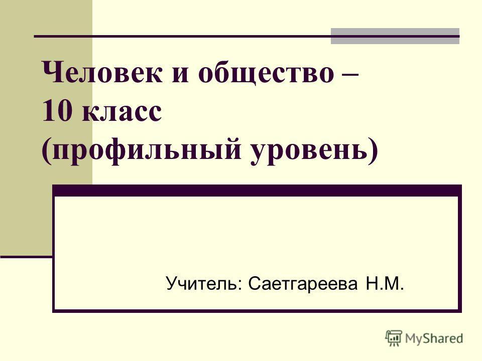 Человек и общество – 10 класс (профильный уровень) Учитель: Саетгареева Н.М.