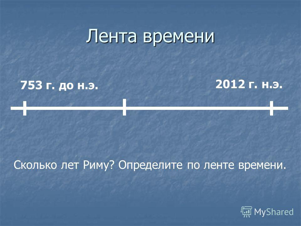 Лента времени 753 г. до н.э. 2012 г. н.э. Сколько лет Риму? Определите по ленте времени.