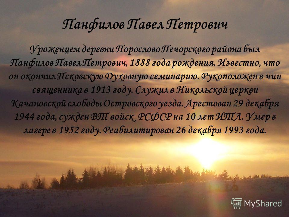 Панфилов Павел Петрович Уроженцем деревни Порослово Печорского района был Панфилов Павел Петрович, 1888 года рождения. Известно, что он окончил Псковскую Духовную семинарию. Рукоположен в чин священника в 1913 году. Служил в Никольской церкви Качанов