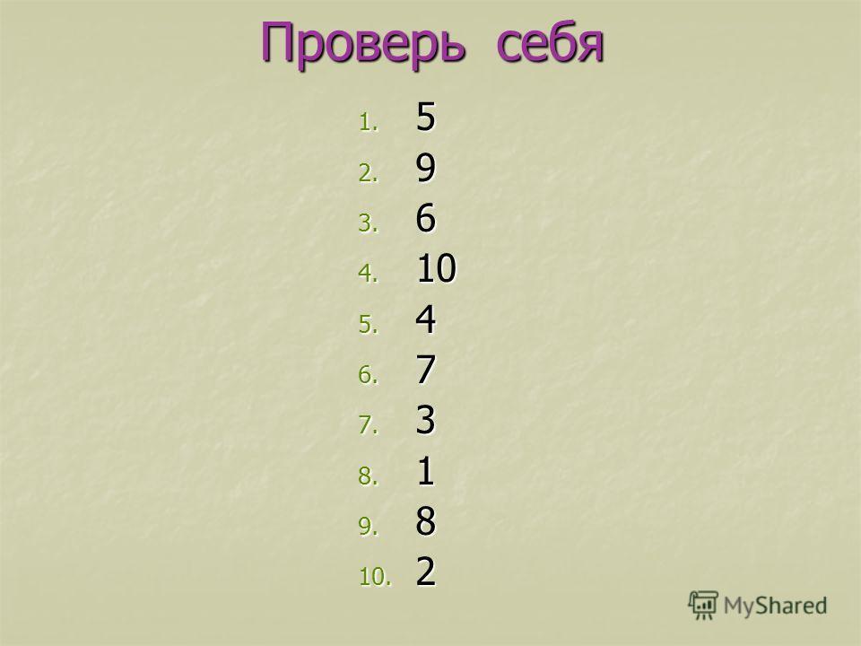 Проверь себя 1. 5 2. 9 3. 6 4. 10 5. 4 6. 7 7. 3 8. 1 9. 8 10. 2