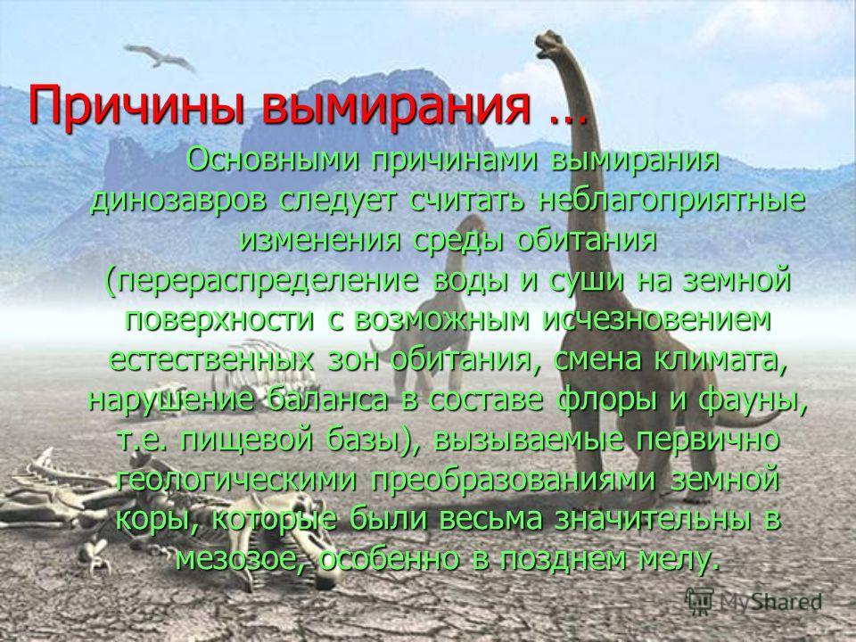Причины вымирания … Основными причинами вымирания динозавров следует считать неблагоприятные изменения среды обитания (перераспределение воды и суши на земной поверхности с возможным исчезновением естественных зон обитания, смена климата, нарушение б