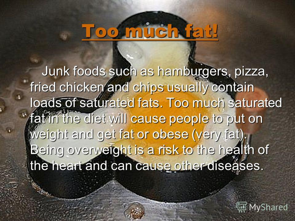 Too much fat! Junk foods such as hamburgers, pizza, fried chicken and chips usually contain loads of saturated fats. Too much saturated fat in the diet will cause people to put on weight and get fat or obese (very fat). Being overweight is a risk to