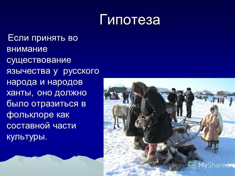Гипотеза Если принять во внимание существование язычества у русского народа и народов ханты, оно должно было отразиться в фольклоре как составной части культуры.