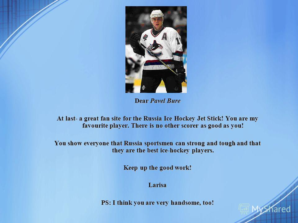 Dear Pavel Bure At last- a great fan site for the Russia Ice Hockey Jet Stick! You are my favourite player. There is no other scorer as good as you! You show everyone that Russia sportsmen can strong and tough and that they are the best ice-hockey pl