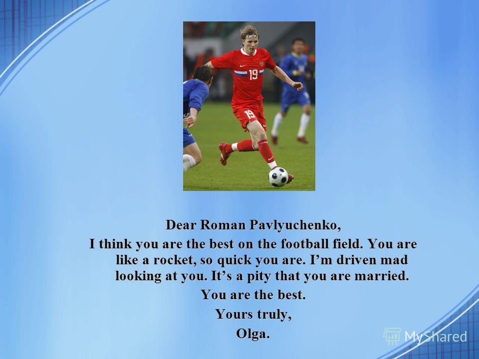Dear Roman Pavlyuchenko, I think you are the best on the football field. You are like a rocket, so quick you are. Im driven mad looking at you. Its a pity that you are married. You are the best. Yours truly, Olga.