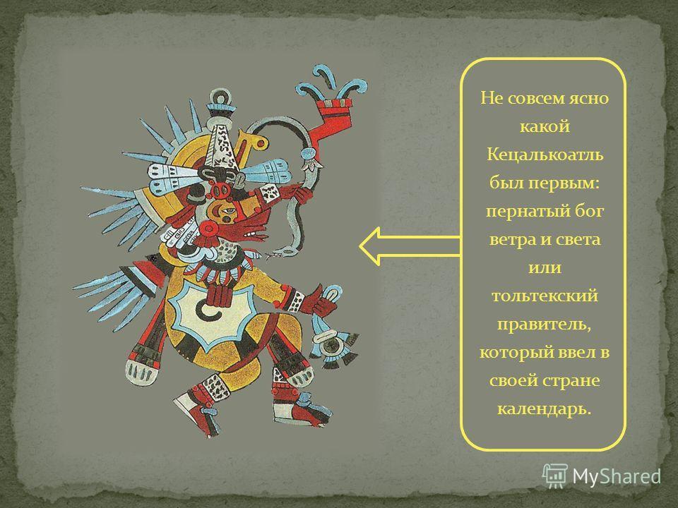 Не совсем ясно какой Кецалькоатль был первым: пернатый бог ветра и света или тольтекский правитель, который ввел в своей стране календарь.