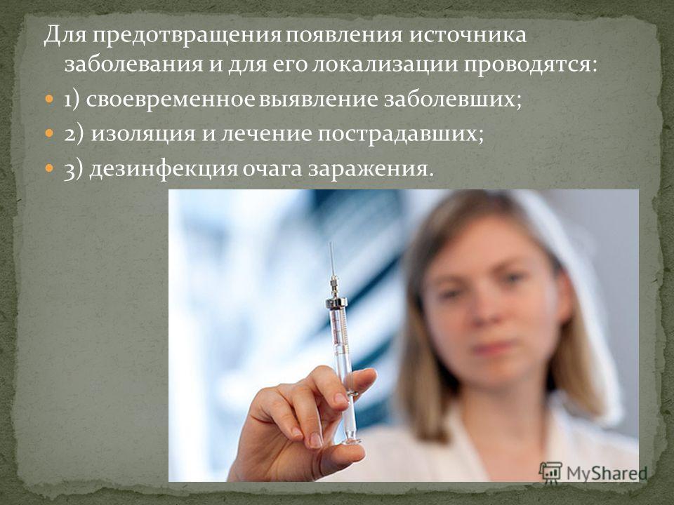 Для предотвращения появления источника заболевания и для его локализации проводятся: 1) своевременное выявление заболевших; 2) изоляция и лечение пострадавших; 3) дезинфекция очага заражения.