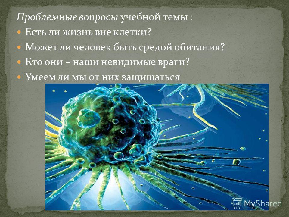 Проблемные вопросы учебной темы : Есть ли жизнь вне клетки? Может ли человек быть средой обитания? Кто они – наши невидимые враги? Умеем ли мы от них защищаться