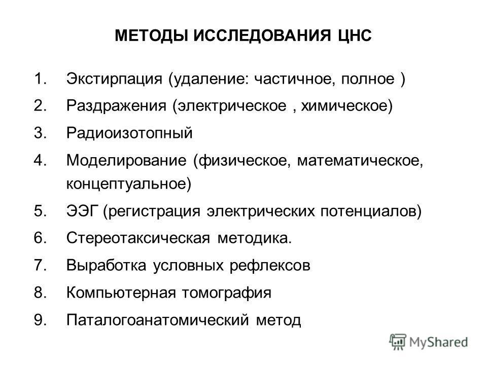 МЕТОДЫ ИССЛЕДОВАНИЯ ЦНС 1.Экстирпация (удаление: частичное, полное ) 2.Раздражения (электрическое, химическое) 3.Радиоизотопный 4.Моделирование (физическое, математическое, концептуальное) 5.ЭЭГ (регистрация электрических потенциалов) 6.Стереотаксиче