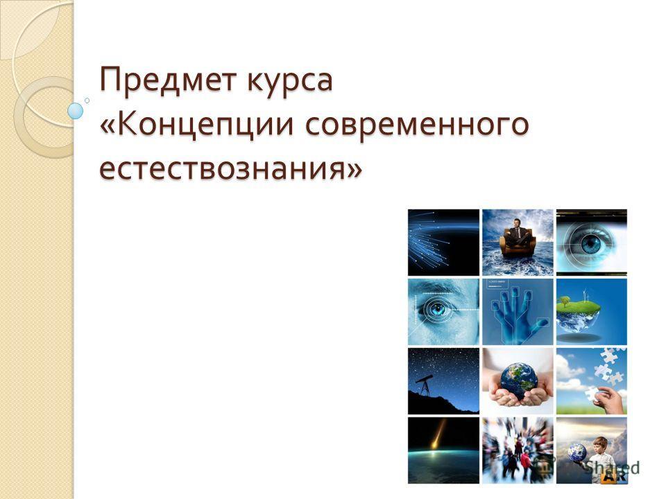 Предмет курса « Концепции современного естествознания »