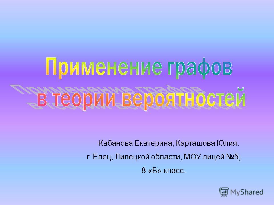 Кабанова Екатерина, Карташова Юлия. г. Елец, Липецкой области, МОУ лицей 5, 8 «Б» класс.