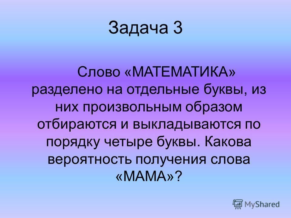 Задача 3 Слово «МАТЕМАТИКА» разделено на отдельные буквы, из них произвольным образом отбираются и выкладываются по порядку четыре буквы. Какова вероятность получения слова «МАМА»?