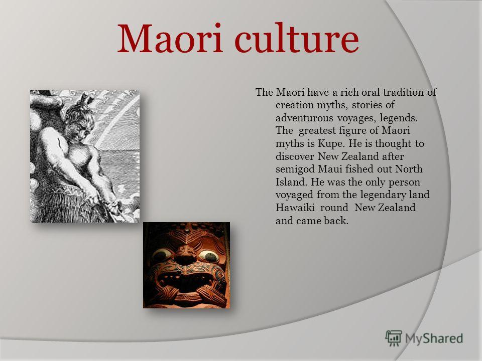 Maori culture The Maori have a rich oral tradition of creation myths, stories of adventurous voyages, legends. The greatest figure of Maori myths is Kupe. He is thought to discover New Zealand after semigod Maui fished out North Island. He was the on
