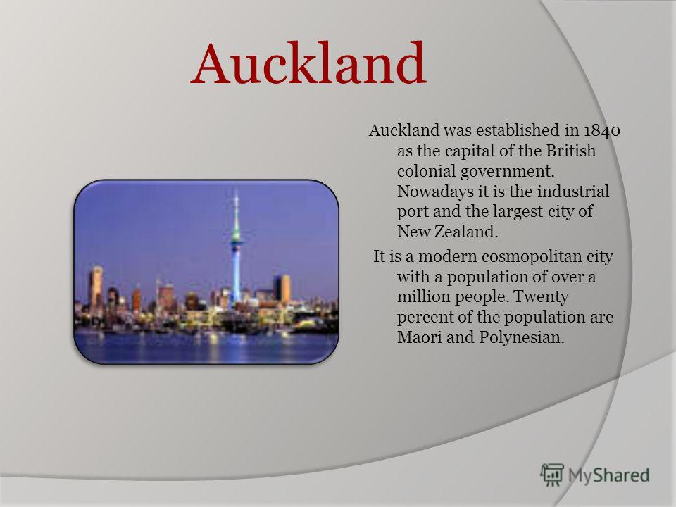 Auckland Auckland was established in 1840 as the capital of the British colonial government. Nowadays it is the industrial port and the largest city of New Zealand. It is a modern cosmopolitan city with a population of over a million people. Twenty p